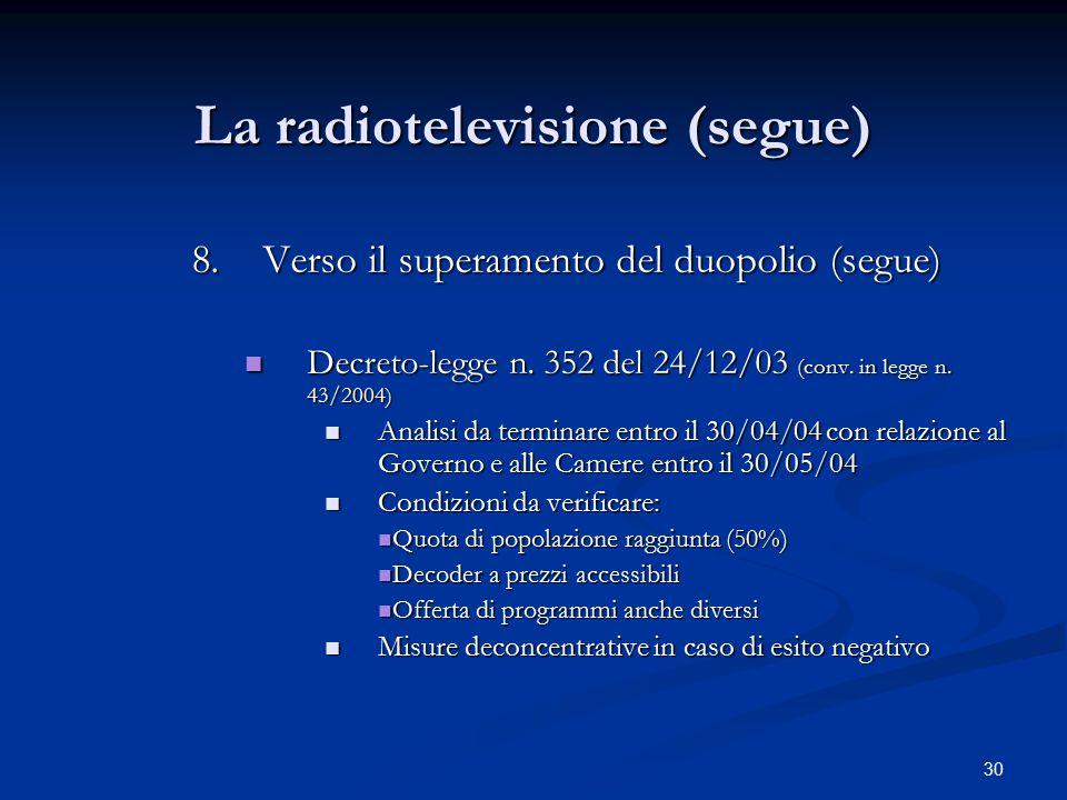 30 La radiotelevisione (segue) 8.Verso il superamento del duopolio (segue) Decreto-legge n. 352 del 24/12/03 (conv. in legge n. 43/2004) Decreto-legge