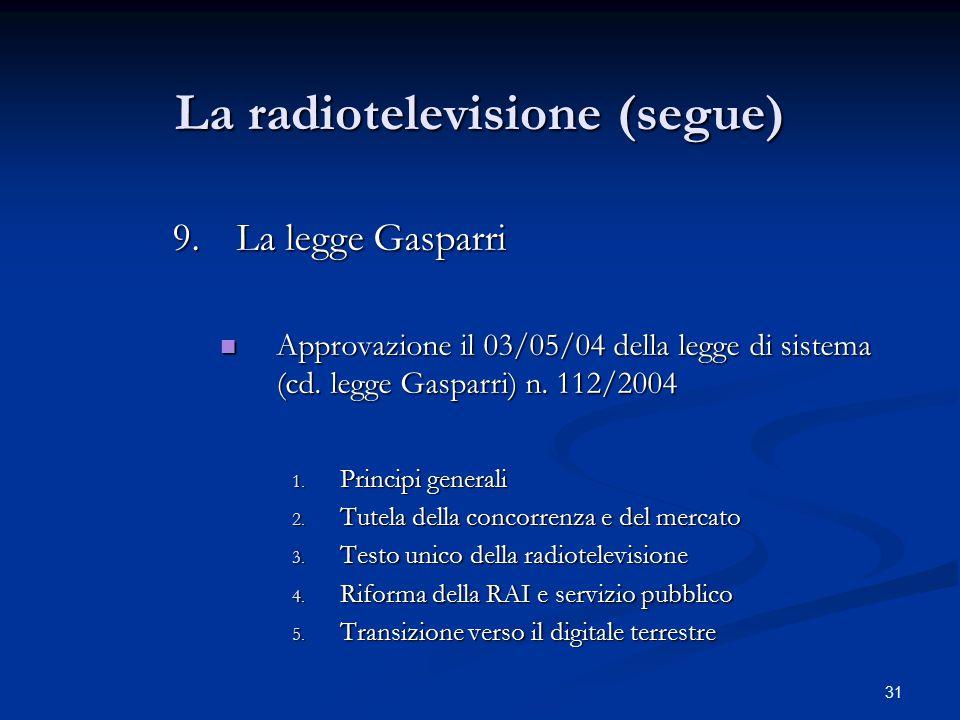 31 La radiotelevisione (segue) 9.La legge Gasparri Approvazione il 03/05/04 della legge di sistema (cd. legge Gasparri) n. 112/2004 Approvazione il 03