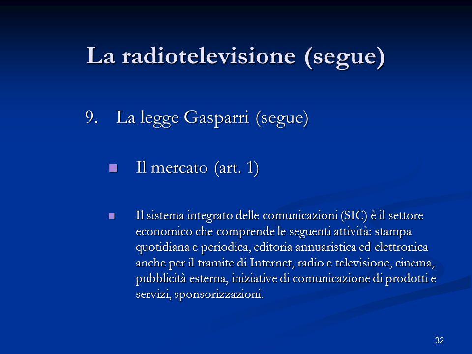 32 La radiotelevisione (segue) 9.La legge Gasparri (segue) Il mercato (art. 1) Il mercato (art. 1) Il sistema integrato delle comunicazioni (SIC) è il