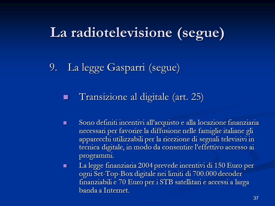 37 La radiotelevisione (segue) 9.La legge Gasparri (segue) Transizione al digitale (art. 25) Transizione al digitale (art. 25) Sono definiti incentivi