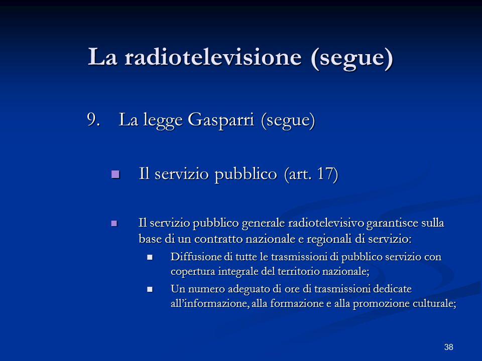 38 La radiotelevisione (segue) 9.La legge Gasparri (segue) Il servizio pubblico (art. 17) Il servizio pubblico (art. 17) Il servizio pubblico generale