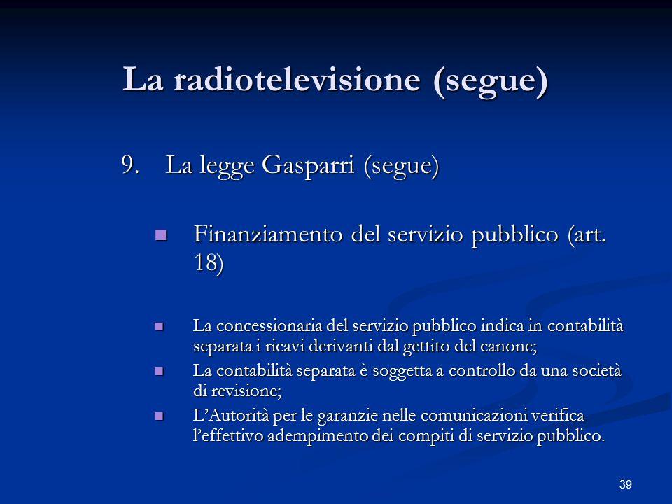 39 La radiotelevisione (segue) 9.La legge Gasparri (segue) Finanziamento del servizio pubblico (art. 18) Finanziamento del servizio pubblico (art. 18)