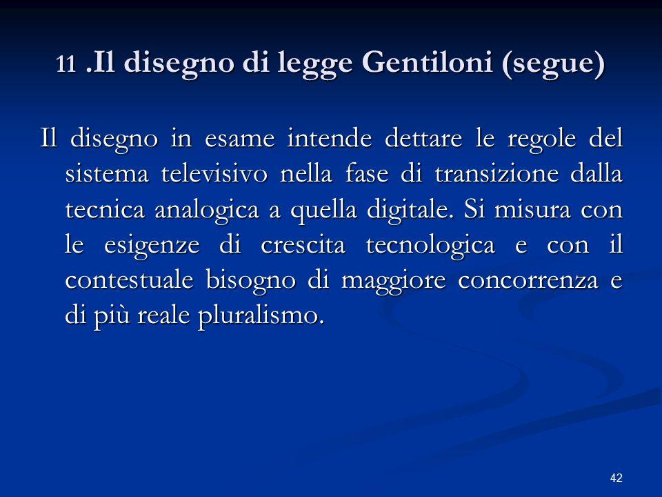 42 11.Il disegno di legge Gentiloni (segue) Il disegno in esame intende dettare le regole del sistema televisivo nella fase di transizione dalla tecnica analogica a quella digitale.