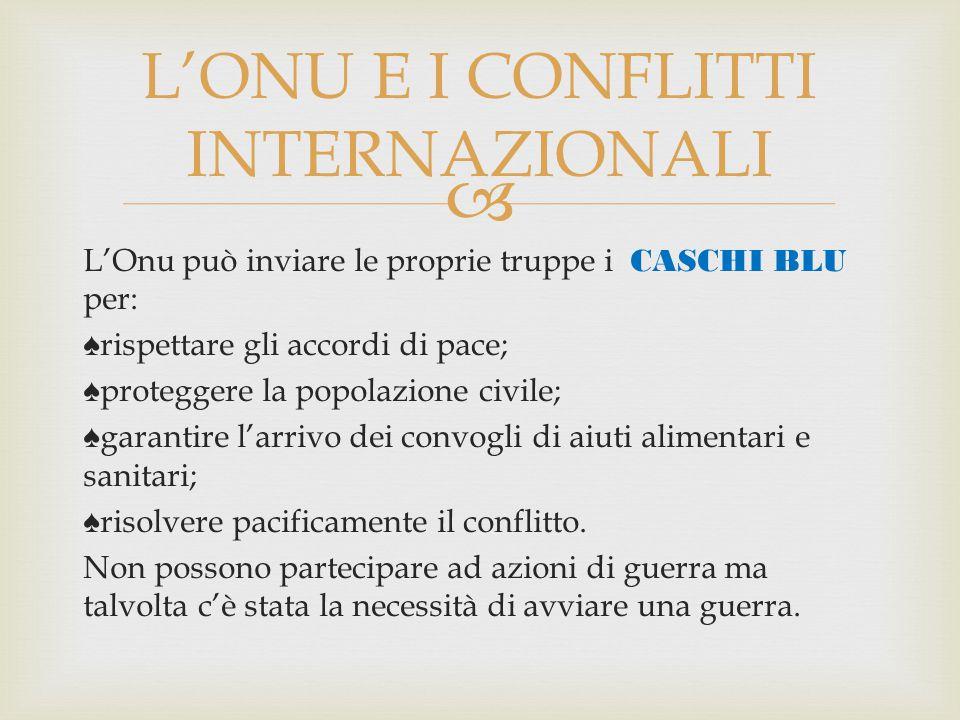  L'Onu può inviare le proprie truppe i CASCHI BLU per: ♠rispettare gli accordi di pace; ♠proteggere la popolazione civile; ♠garantire l'arrivo dei co