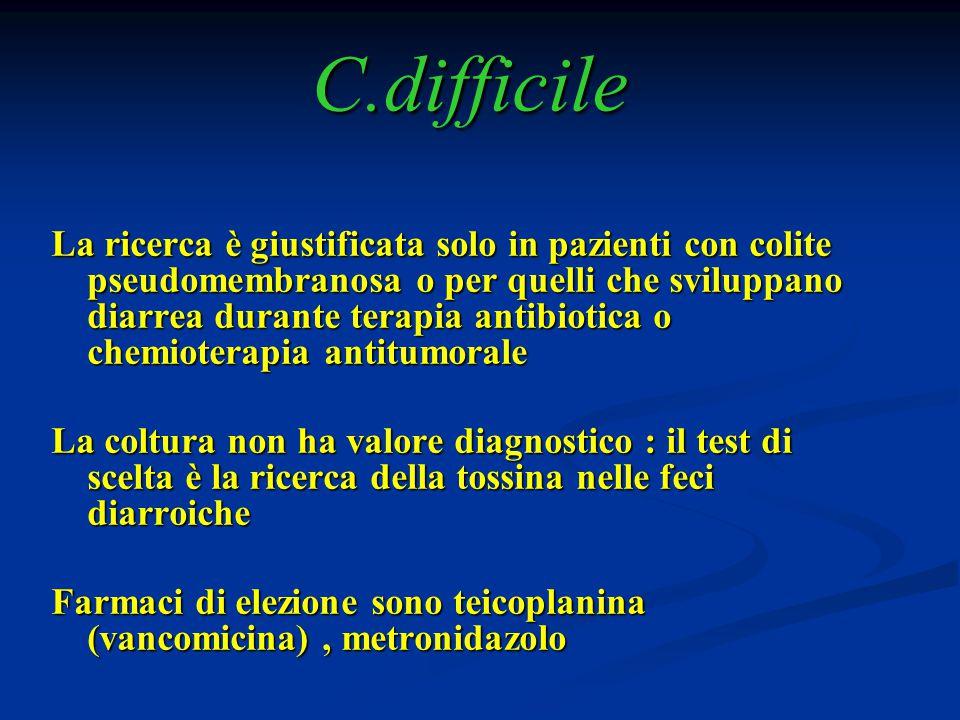 C.difficile La ricerca è giustificata solo in pazienti con colite pseudomembranosa o per quelli che sviluppano diarrea durante terapia antibiotica o c