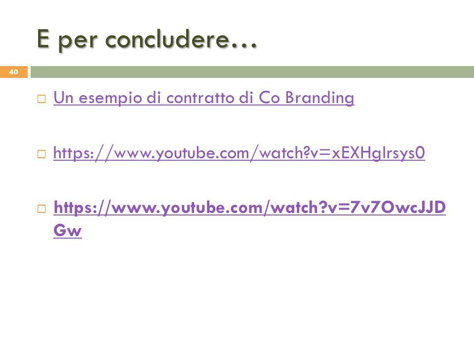 E per concludere…  Un esempio di contratto di Co Branding Un esempio di contratto di Co Branding  https://www.youtube.com/watch?v=xEXHgIrsys0 https: