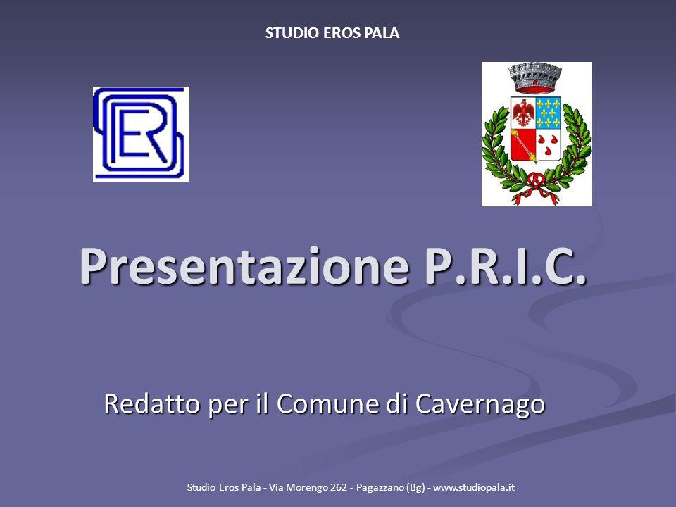 Presentazione P.R.I.C. Redatto per il Comune di Cavernago Studio Eros Pala - Via Morengo 262 - Pagazzano (Bg) - www.studiopala.it STUDIO EROS PALA