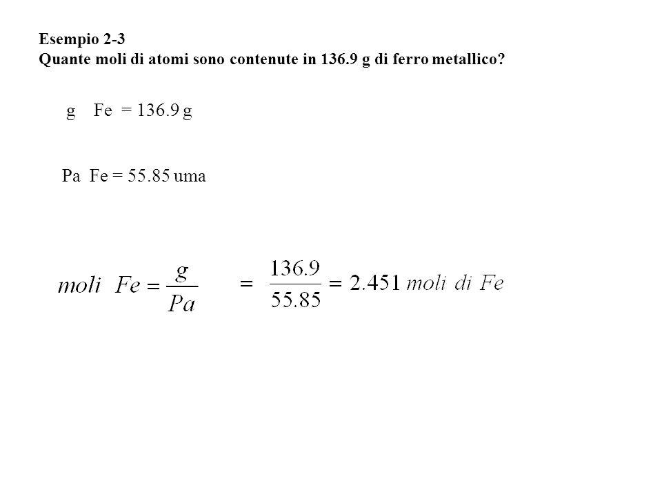 Esempio 2-3 Quante moli di atomi sono contenute in 136.9 g di ferro metallico? g Fe = 136.9 g Pa Fe = 55.85 uma