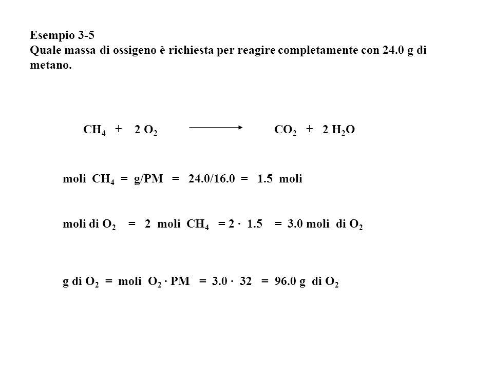 Esempio 3-5 Quale massa di ossigeno è richiesta per reagire completamente con 24.0 g di metano. moli di O 2 = 2 moli CH 4 = 2 · 1.5 = 3.0 moli di O 2