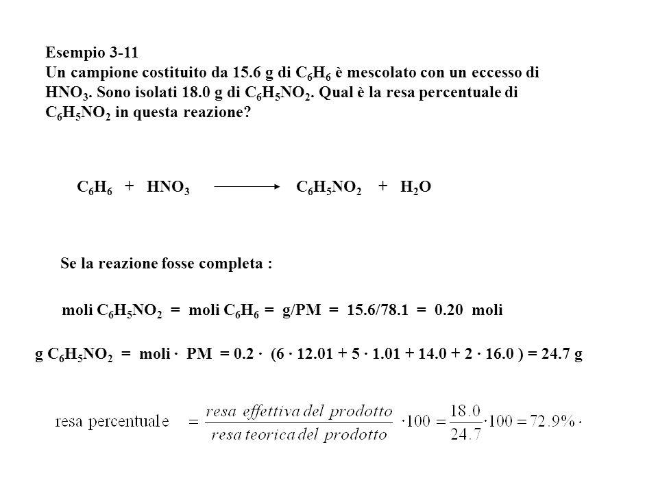 Esempio 3-11 Un campione costituito da 15.6 g di C 6 H 6 è mescolato con un eccesso di HNO 3. Sono isolati 18.0 g di C 6 H 5 NO 2. Qual è la resa perc
