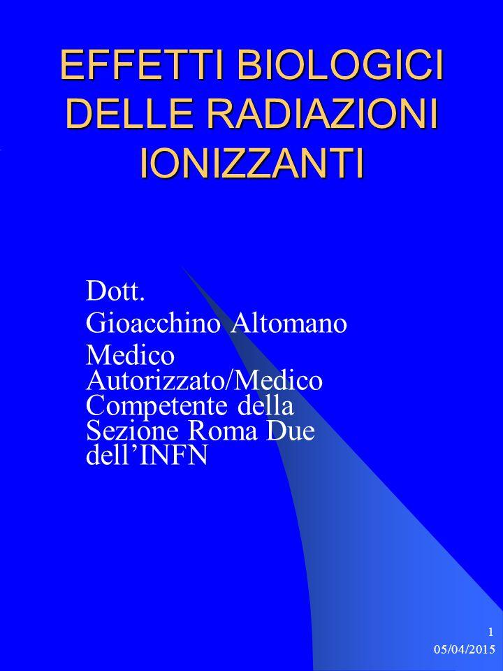 05/04/2015 1 EFFETTI BIOLOGICI DELLE RADIAZIONI IONIZZANTI Dott. Gioacchino Altomano Medico Autorizzato/Medico Competente della Sezione Roma Due dell'