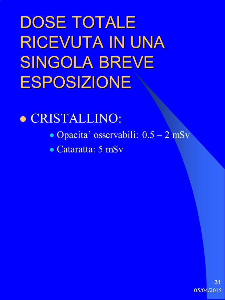 05/04/2015 31 DOSE TOTALE RICEVUTA IN UNA SINGOLA BREVE ESPOSIZIONE CRISTALLINO: Opacita' osservabili: 0.5 – 2 mSv Cataratta: 5 mSv