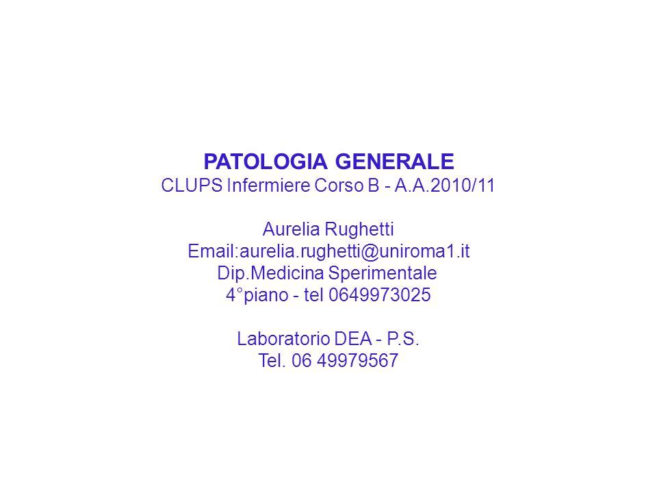 PATOLOGIA GENERALE CLUPS Infermiere Corso B - A.A.2010/11 Aurelia Rughetti Email:aurelia.rughetti@uniroma1.it Dip.Medicina Sperimentale 4°piano - tel
