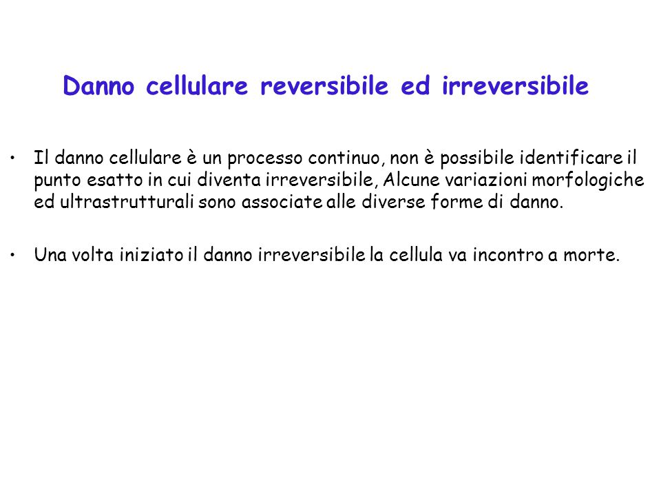 Danno cellulare reversibile ed irreversibile Il danno cellulare è un processo continuo, non è possibile identificare il punto esatto in cui diventa ir