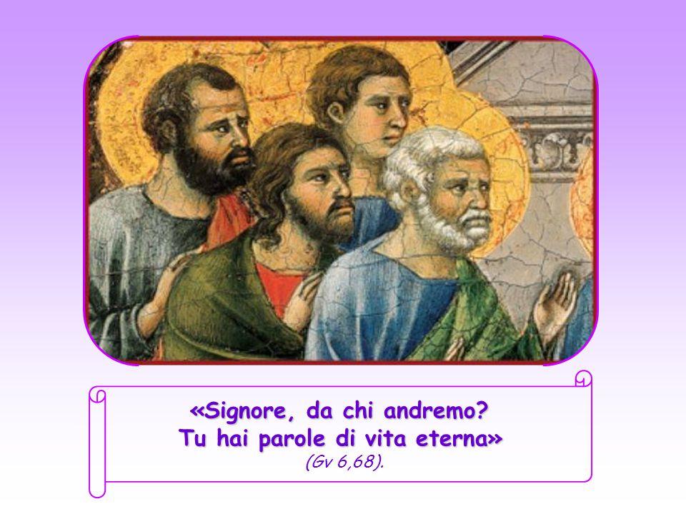 «Signore, da chi andremo.Tu hai parole di vita eterna» «Signore, da chi andremo.