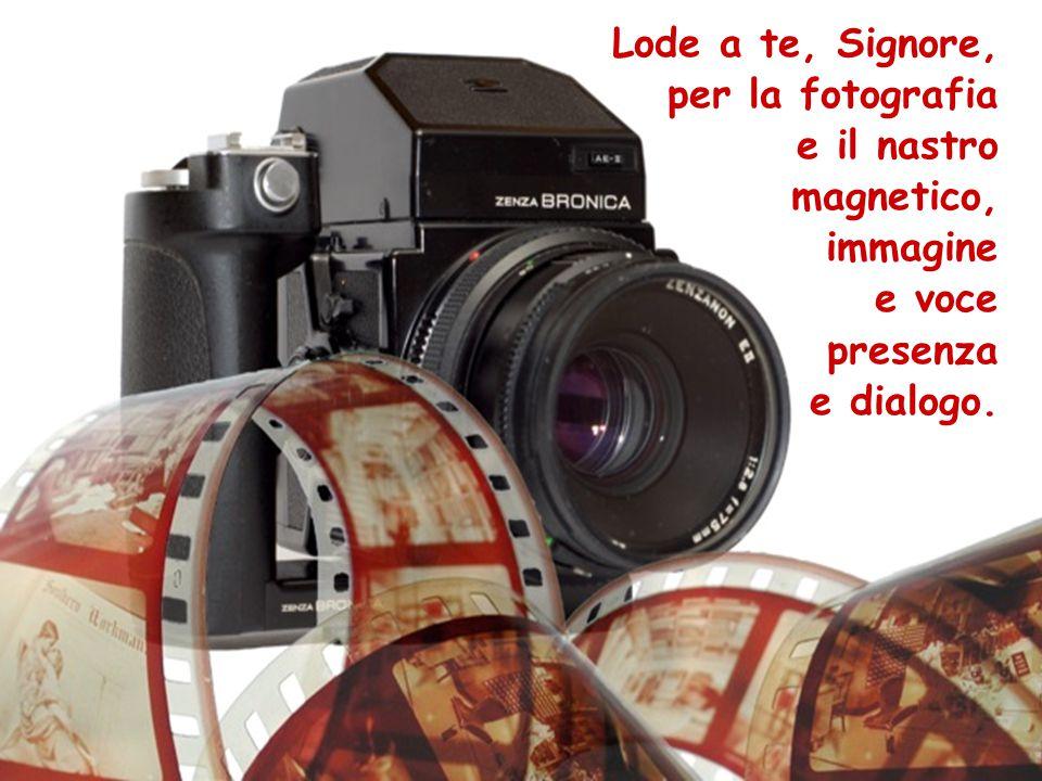 Lode a te, Signore, per la fotografia e il nastro magnetico, immagine e voce presenza e dialogo.