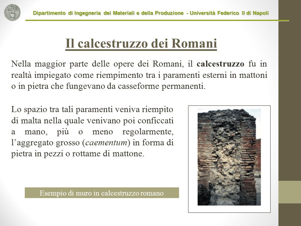 Nella maggior parte delle opere dei Romani, il calcestruzzo fu in realtà impiegato come riempimento tra i paramenti esterni in mattoni o in pietra che