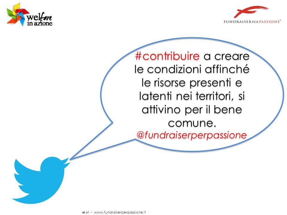 © Documento a cura di FundraiserperPassione srl - www.fundraiserperpassione.it #contribuire a creare le condizioni affinché le risorse presenti e latenti nei territori, si attivino per il bene comune.