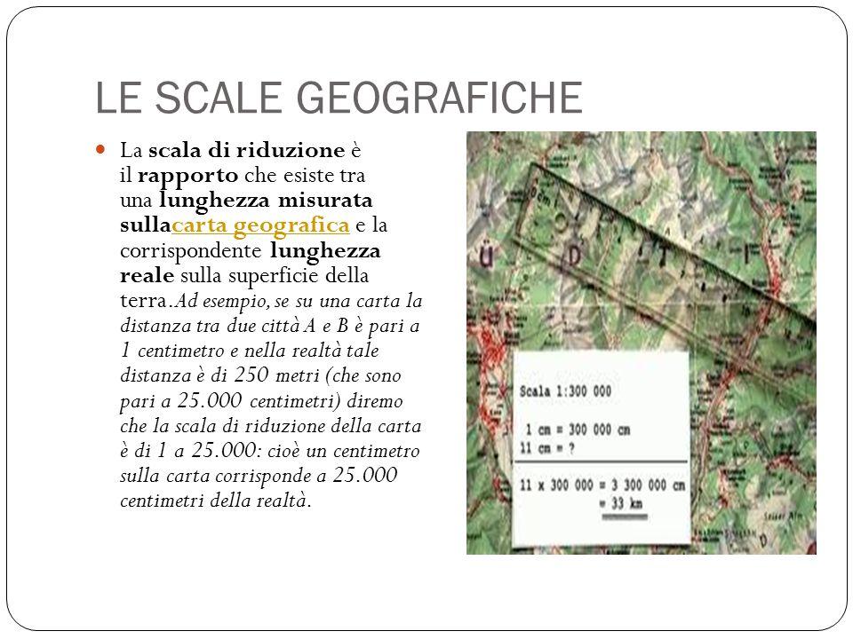 LE SCALE GEOGRAFICHE La scala di riduzione è il rapporto che esiste tra una lunghezza misurata sullacarta geografica e la corrispondente lunghezza rea