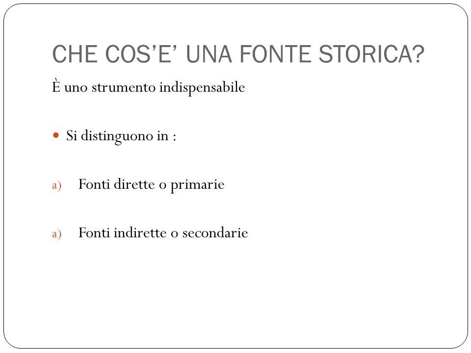 CHE COS'E' UNA FONTE STORICA? È uno strumento indispensabile Si distinguono in : a) Fonti dirette o primarie a) Fonti indirette o secondarie