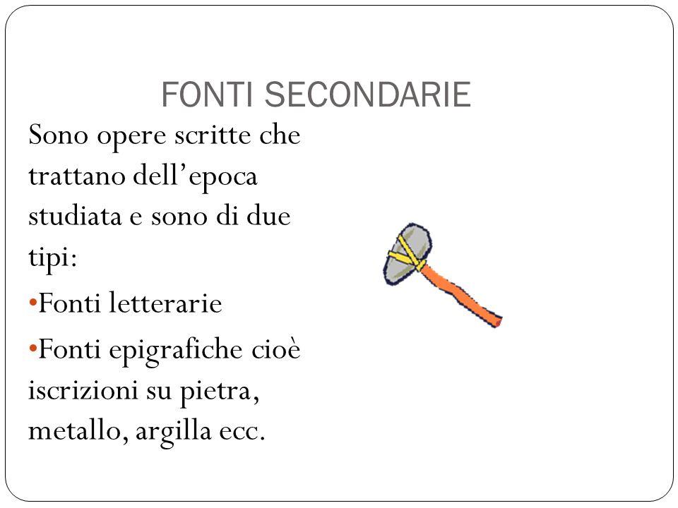 FONTI SECONDARIE Sono opere scritte che trattano dell'epoca studiata e sono di due tipi: Fonti letterarie Fonti epigrafiche cioè iscrizioni su pietra,