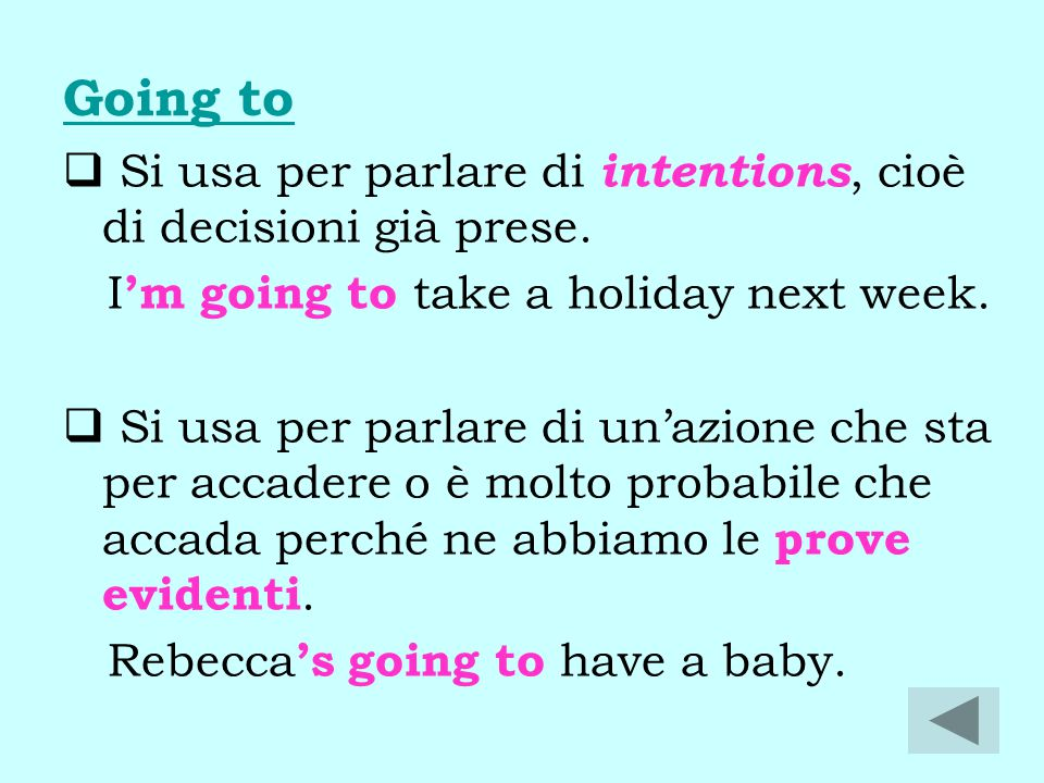 Going to  Si usa per parlare di intentions, cioè di decisioni già prese. I 'm going to take a holiday next week.  Si usa per parlare di un'azione ch
