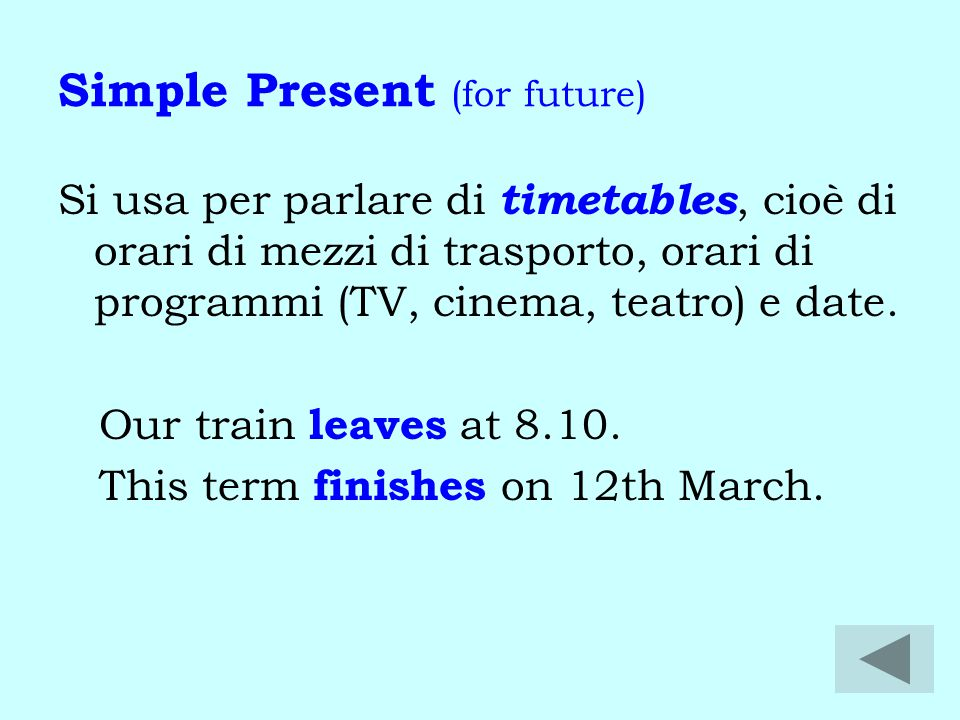 Simple Present (for future) Si usa per parlare di timetables, cioè di orari di mezzi di trasporto, orari di programmi (TV, cinema, teatro) e date.