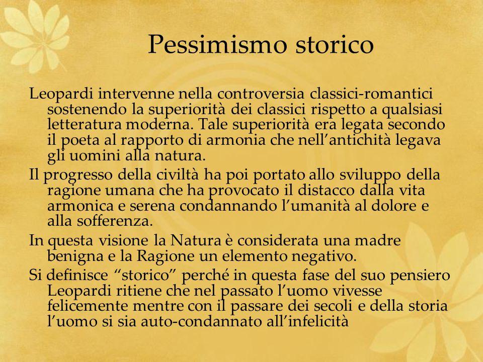 Pessimismo storico Leopardi intervenne nella controversia classici-romantici sostenendo la superiorità dei classici rispetto a qualsiasi letteratura m