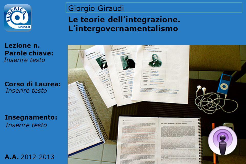 Lezione n. Parole chiave: Corso di Laurea: Insegnamento: A.A. 2012-2013 Giorgio Giraudi Le teorie dell'integrazione. L'intergovernamentalismo Inserire