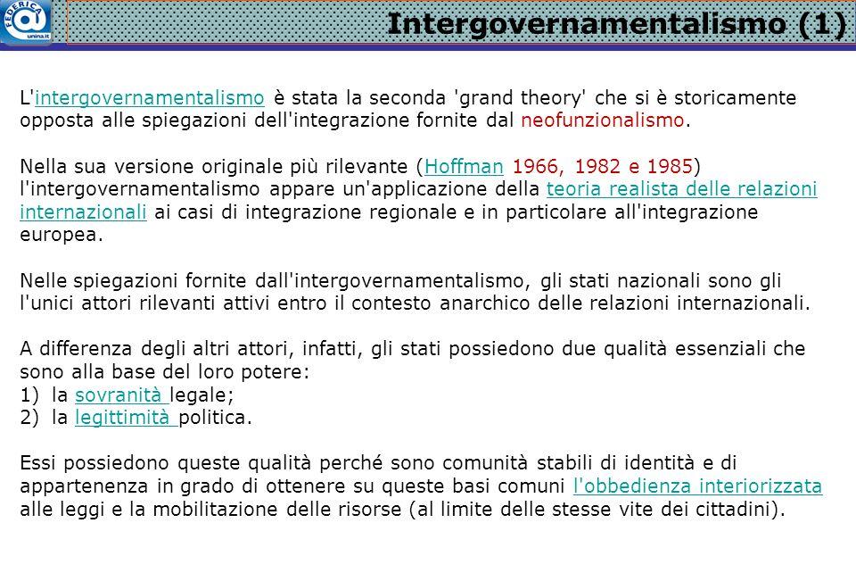 Intergovernamentalismo (1) L'intergovernamentalismo è stata la seconda 'grand theory' che si è storicamente opposta alle spiegazioni dell'integrazione