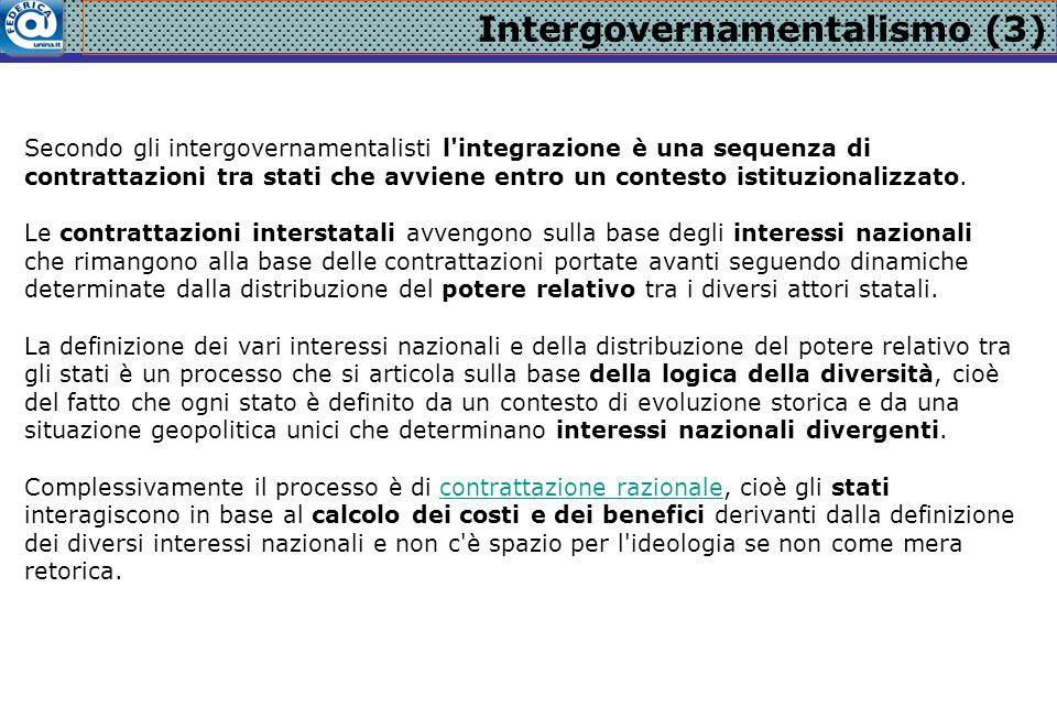 Intergovernamentalismo (3) Secondo gli intergovernamentalisti l'integrazione è una sequenza di contrattazioni tra stati che avviene entro un contesto