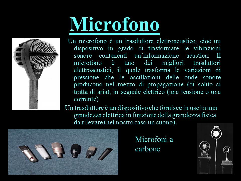 Un microfono è un trasduttore elettroacustico, cioè un dispositivo in grado di trasformare le vibrazioni sonore contenenti un'informazione acustica.