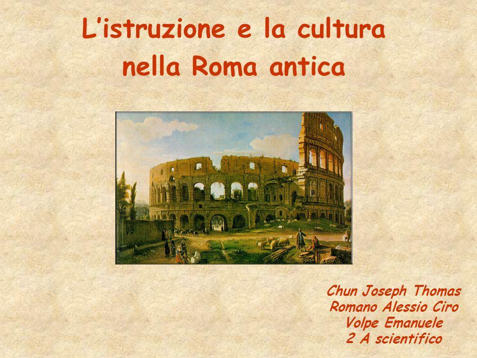 L'istruzione e la cultura nella Roma antica Chun Joseph Thomas Romano Alessio Ciro Volpe Emanuele 2 A scientifico