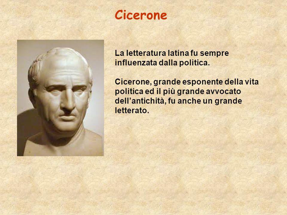 Cicerone La letteratura latina fu sempre influenzata dalla politica. Cicerone, grande esponente della vita politica ed il più grande avvocato dell'ant
