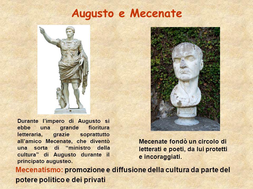 Augusto e Mecenate Durante l'impero di Augusto si ebbe una grande fioritura letteraria, grazie soprattutto all'amico Mecenate, che diventò una sorta di ministro della cultura di Augusto durante il principato augusteo.