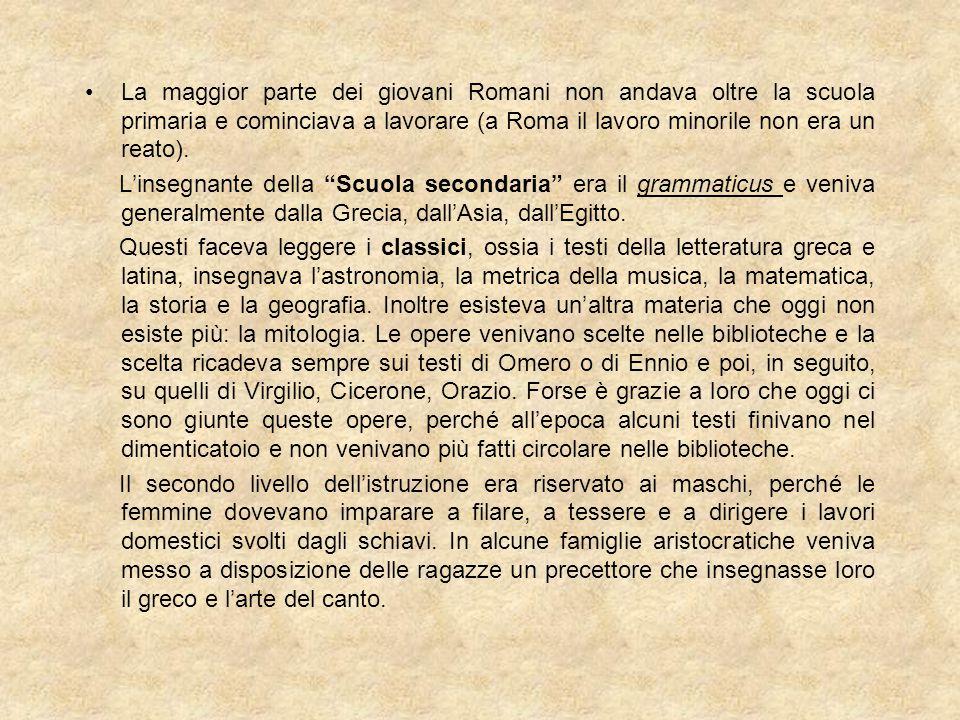 La maggior parte dei giovani Romani non andava oltre la scuola primaria e cominciava a lavorare (a Roma il lavoro minorile non era un reato). L'insegn