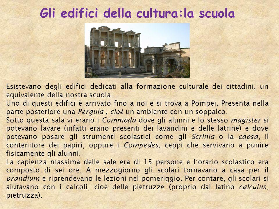 Gli edifici della cultura:la scuola Esistevano degli edifici dedicati alla formazione culturale dei cittadini, un equivalente della nostra scuola. Uno