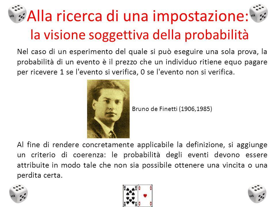 Nel caso di un esperimento del quale si può eseguire una sola prova, la probabilità di un evento è il prezzo che un individuo ritiene equo pagare per ricevere 1 se l evento si verifica, 0 se l evento non si verifica.