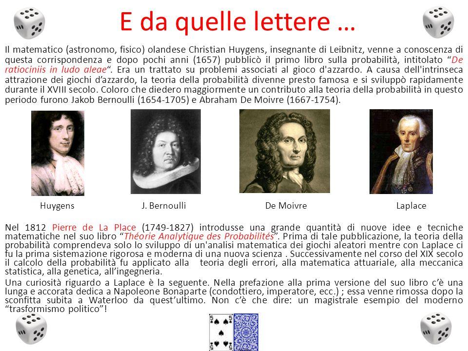 E da quelle lettere … Il matematico (astronomo, fisico) olandese Christian Huygens, insegnante di Leibnitz, venne a conoscenza di questa corrispondenza e dopo pochi anni (1657) pubblicò il primo libro sulla probabilità, intitolato De ratiociniis in ludo aleae .