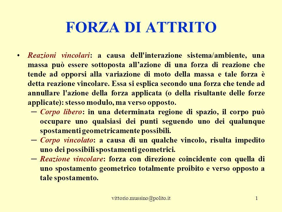 vittorio.mussino@polito.it1 FORZA DI ATTRITO Reazioni vincolari: a causa dell'interazione sistema/ambiente, una massa può essere sottoposta all'azione