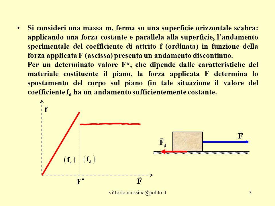 vittorio.mussino@polito.it6 ─quando il valore della forza applicata inizia a crescere, fino ad eguagliare il valore F*, il coefficiente di attrito cresce linearmente dal valore nullo al massimo valore f s e la massa non si muove (il coefficiente di attrito è detto statico); ─quando il valore della forza applicata supera il valore F*, il coefficiente di attrito si mantiene sufficientemente costante ed il corpo inizia a muoversi di moto accelerato (il coefficiente di attrito è detto dinamico); ─quando F = F*, il corpo si muove di moto rettilineo uniforme; ─la funzione f = f(F), rappresentata in figura, non è continua in quanto presenta un discontinuità proprio per il valore critico F*, in corrispondenza del quale il valore numerico (massimo) di f s è maggiore di quello f d.