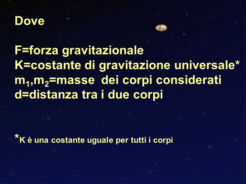 Dove F=forza gravitazionale K=costante di gravitazione universale* m 1,m 2 =masse dei corpi considerati d=distanza tra i due corpi * K è una costante uguale per tutti i corpi