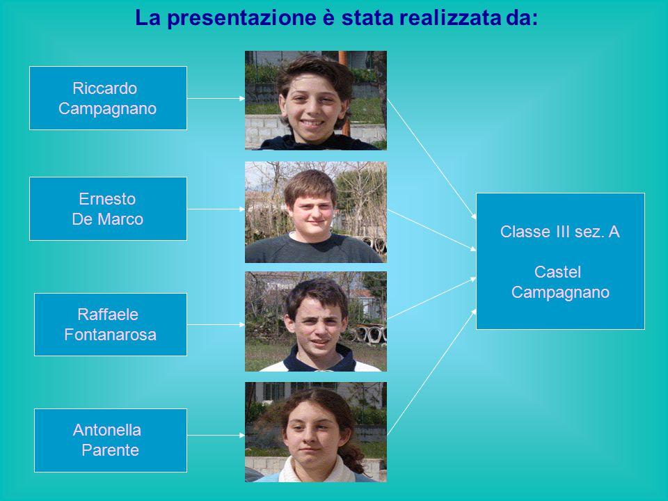 La presentazione è stata realizzata da: Riccardo Campagnano Ernesto De Marco Raffaele Fontanarosa Antonella Parente Classe III sez. A Castel Campagnan