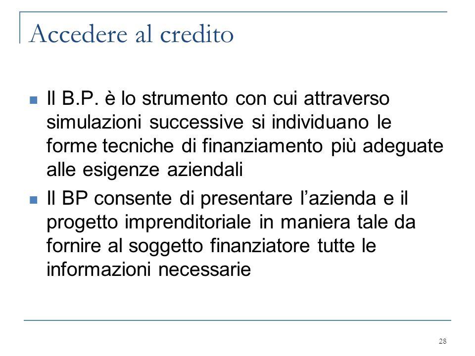 Accedere al credito Il B.P. è lo strumento con cui attraverso simulazioni successive si individuano le forme tecniche di finanziamento più adeguate al