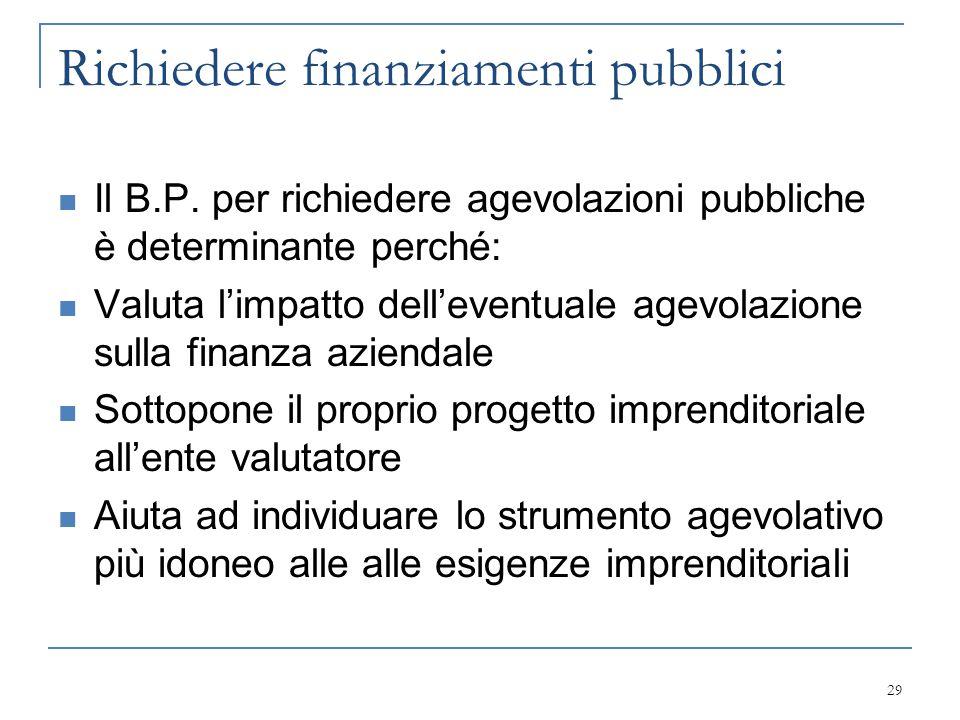 Richiedere finanziamenti pubblici Il B.P. per richiedere agevolazioni pubbliche è determinante perché: Valuta l'impatto dell'eventuale agevolazione su