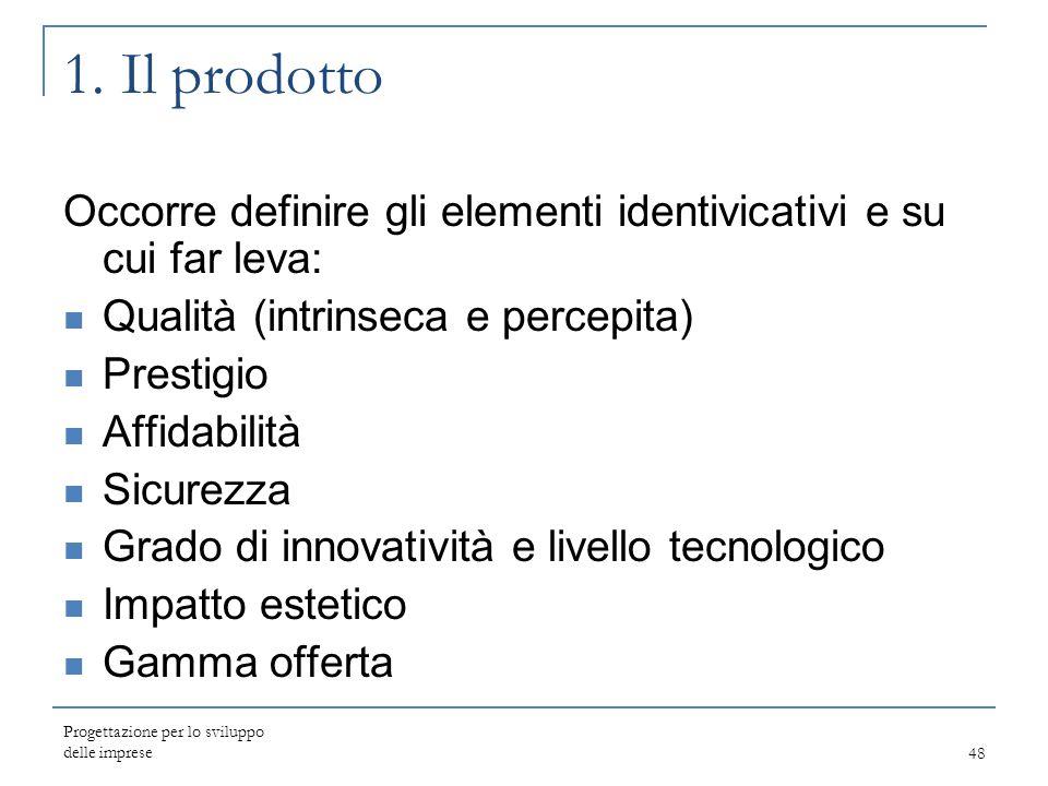 Progettazione per lo sviluppo delle imprese48 1. Il prodotto Occorre definire gli elementi identivicativi e su cui far leva: Qualità (intrinseca e per