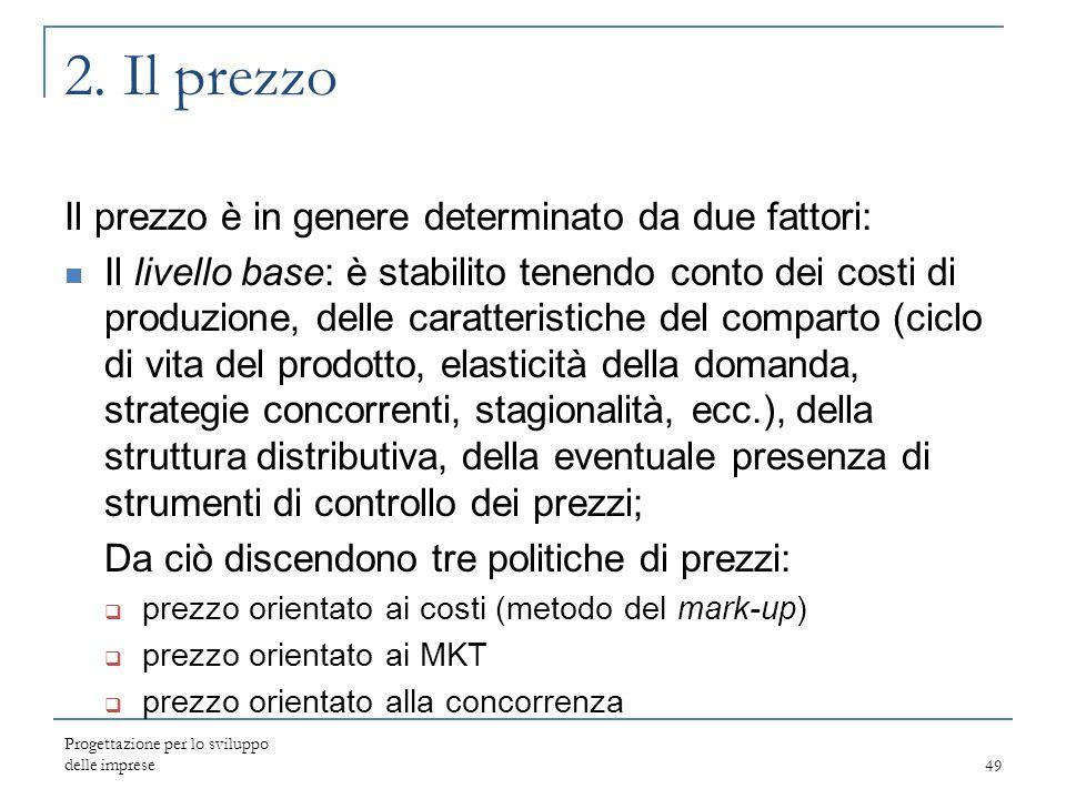 Progettazione per lo sviluppo delle imprese49 2. Il prezzo Il prezzo è in genere determinato da due fattori: Il livello base: è stabilito tenendo cont