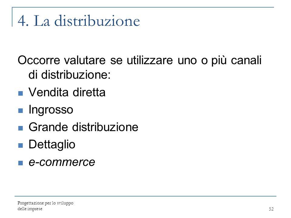 Progettazione per lo sviluppo delle imprese52 4. La distribuzione Occorre valutare se utilizzare uno o più canali di distribuzione: Vendita diretta In