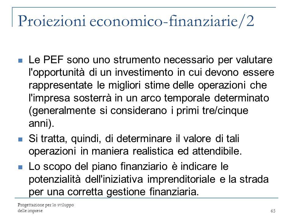 Progettazione per lo sviluppo delle imprese65 Proiezioni economico-finanziarie/2 Le PEF sono uno strumento necessario per valutare l'opportunità di un