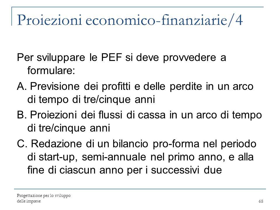 Progettazione per lo sviluppo delle imprese68 Proiezioni economico-finanziarie/4 Per sviluppare le PEF si deve provvedere a formulare: A. Previsione d